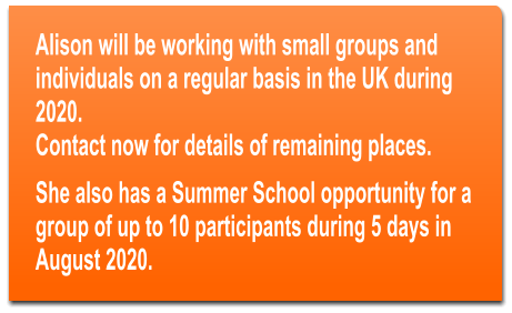 Alison will be working with small groups and individuals on a regular basis in the UK during 2020.  Contact now for details of remaining places. She also has a Summer School opportunity for a group of up to 10 participants during 5 days in August 2020.